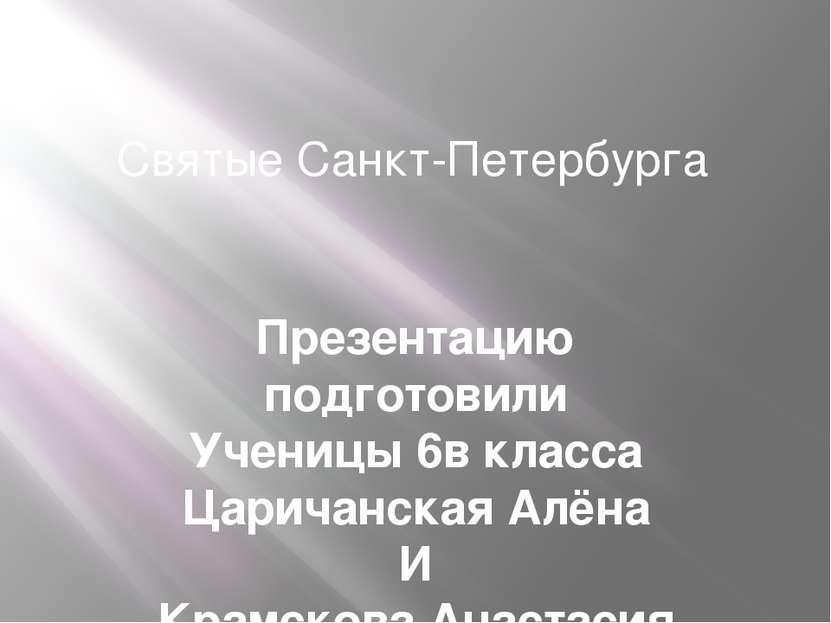Святые Санкт-Петербурга Презентацию подготовили Ученицы 6в класса Царичанская...