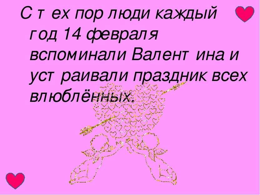 С тех пор люди каждый год 14 февраля вспоминали Валентина и устраивали праздн...