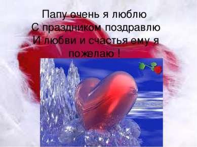Папу очень я люблю С праздником поздравлю И любви и счастья ему я пожелаю !