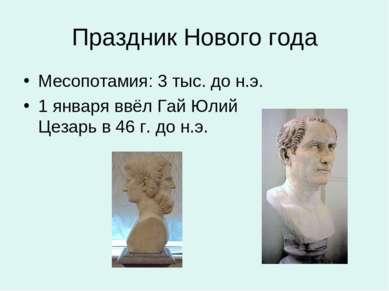 Праздник Нового года Месопотамия: 3 тыс. до н.э. 1 января ввёл Гай Юлий Цезар...