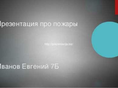 Презентация про пожары Иванов Евгений 7Б http://prezentacija.biz/