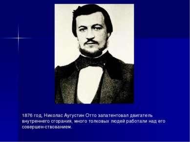 1876 год, Николас Аугустин Отто запатентовал двигатель внутреннего сгорания, ...