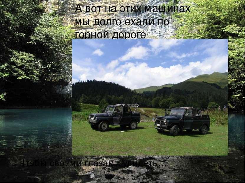 А вот на этих машинах мы долго ехали по горной дороге Чтобы своими глазами ув...