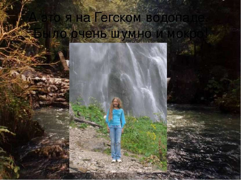 А это я на Гегском водопаде. Было очень шумно и мокро!