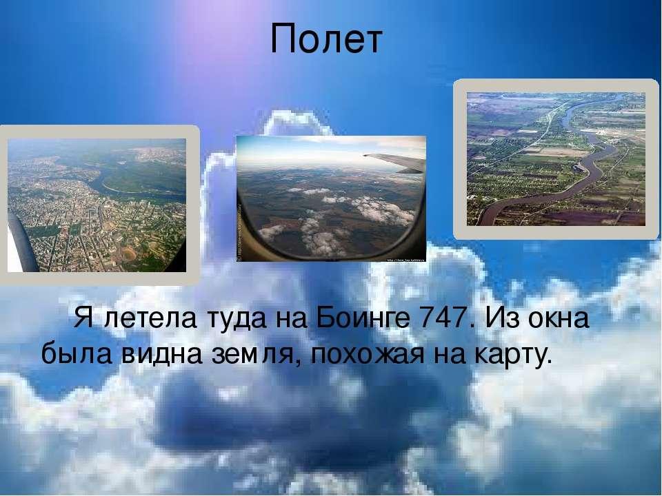 Полет Я летела туда на Боинге 747. Из окна была видна земля, похожая на карту.