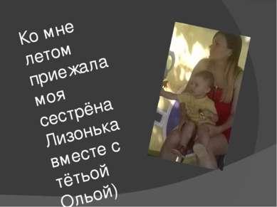 Ко мне летом приежала моя сестрёна Лизонька вместе с тётьой Ольой)