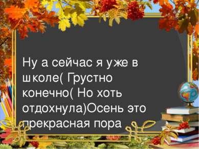 Ну а сейчас я уже в школе( Грустно конечно( Но хоть отдохнула)Осень это прекр...
