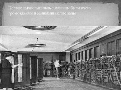 Первые вычислительные машины были очень громоздкими и занимали целые залы