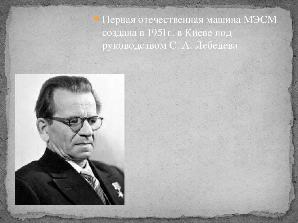 Первая отечественная машина МЭСМ создана в 1951г. в Киеве под руководством С....