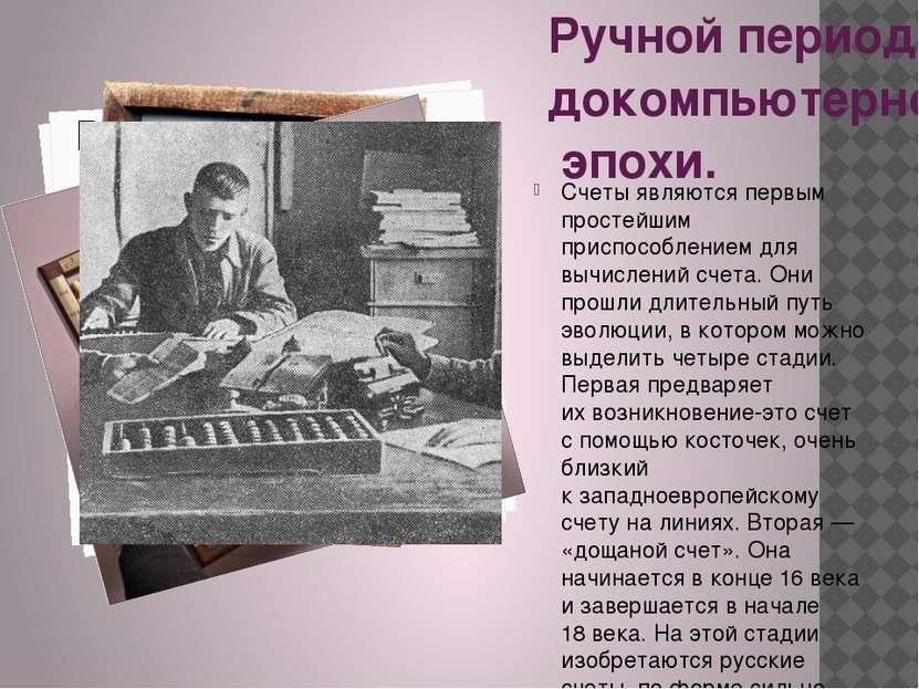Ручной период докомпьютерной эпохи. Счеты являются первым простейшим приспосо...