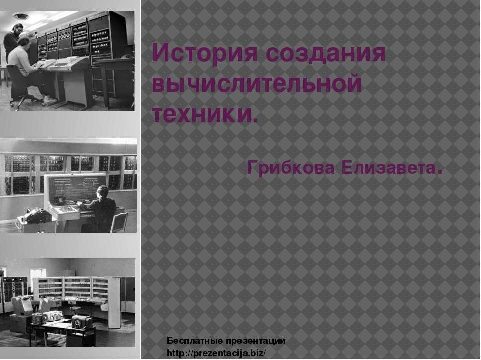 История создания вычислительной техники. Грибкова Елизавета. Бесплатные презе...