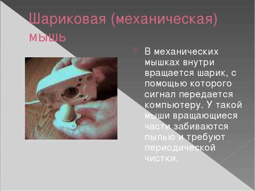 Шариковая (механическая) мышь В механических мышках внутри вращается шарик, с...