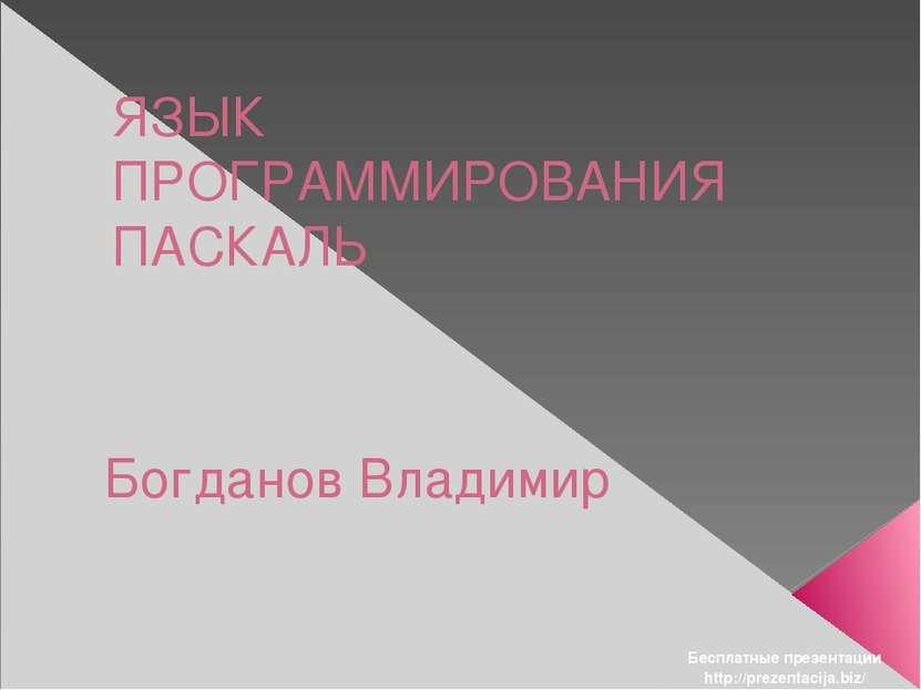 ЯЗЫК ПРОГРАММИРОВАНИЯ ПАСКАЛЬ Богданов Владимир Бесплатные презентации http:/...
