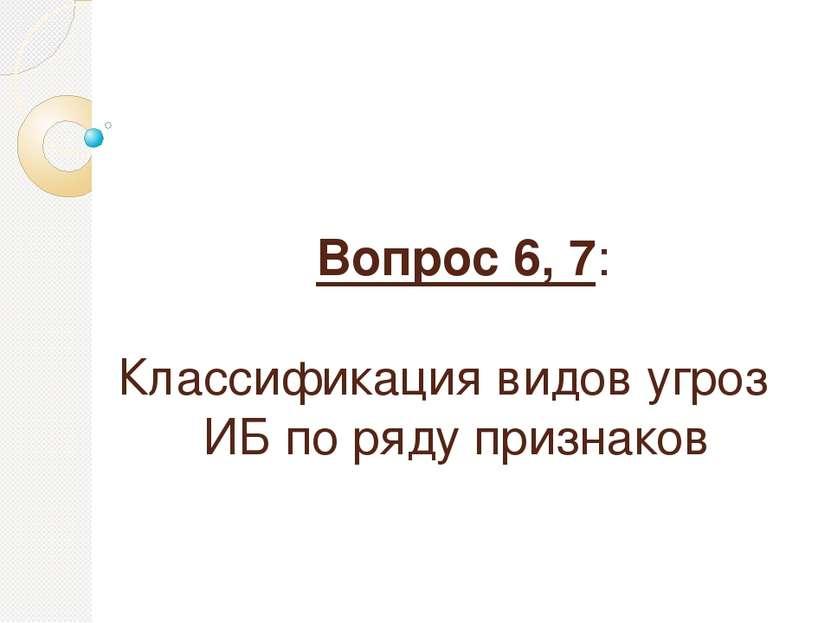 Вопрос 6, 7: Классификация видов угроз ИБ по ряду признаков