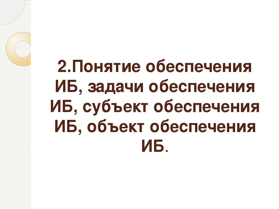 2.Понятие обеспечения ИБ, задачи обеспечения ИБ, субъект обеспечения ИБ, объе...