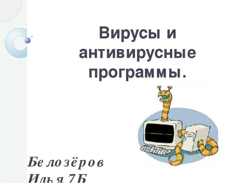 Вирусы и антивирусные программы. Белозёров Илья 7Б