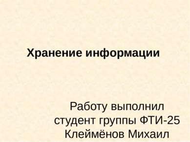 Хранение информации Работу выполнил студент группы ФТИ-25 Клеймёнов Михаил