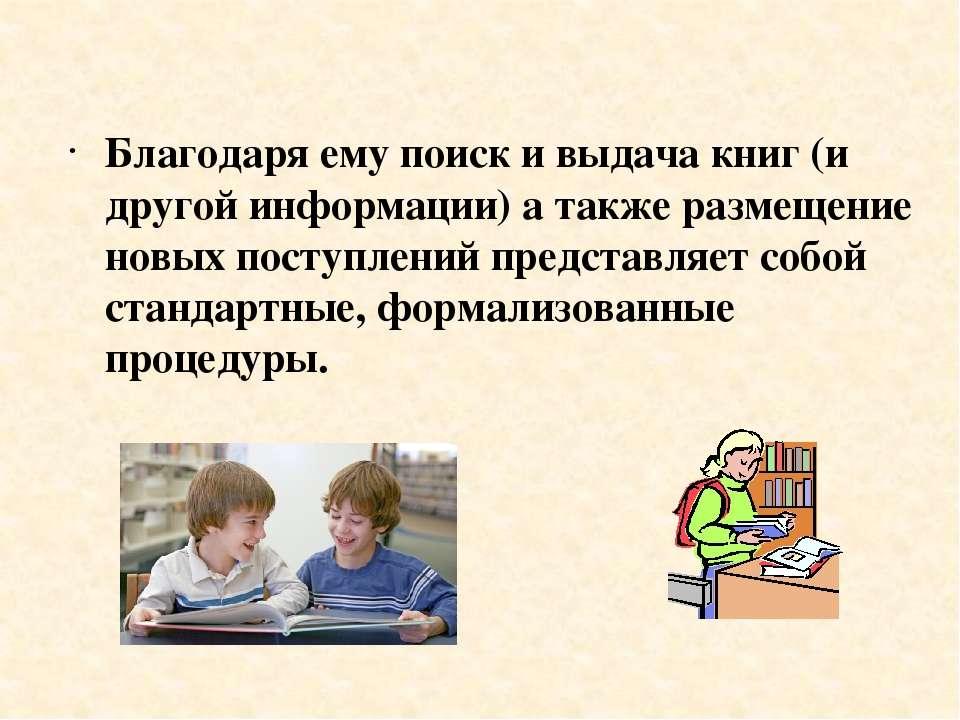 Благодаря ему поиск и выдача книг (и другой информации) а также размещение но...