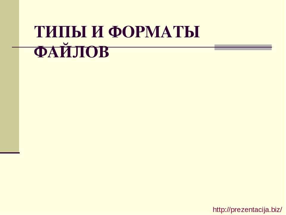 ТИПЫ И ФОРМАТЫ ФАЙЛОВ http://prezentacija.biz/