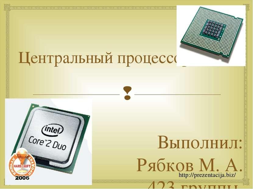 Центральный процессор. Выполнил: Рябков М. А. 423 группы. http://prezentacija...