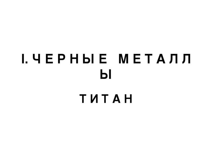 I. Ч Е Р Н Ы Е М Е Т А Л Л Ы Т И Т А Н