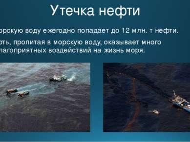Утечка нефти В морскую воду ежегодно попадает до 12 млн. т нефти. Нефть, прол...