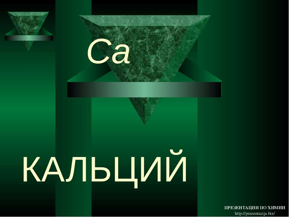 КАЛЬЦИЙ Ca ПРЕЗЕНТАЦИИ ПО ХИМИИ http://prezentacija.biz/