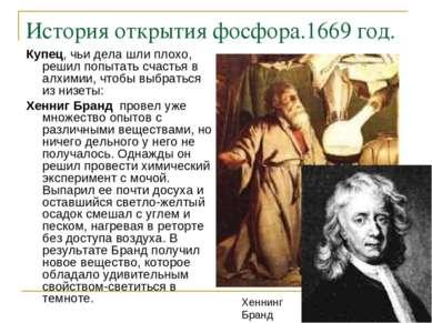 История открытия фосфора.1669 год. Купец, чьи дела шли плохо, решил попытать ...