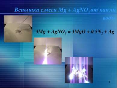 * Вспышка смеси Mg + AgNO3 от капли воды 3Mg + AgNO3 = 3MgO + 0.5N2 + Ag