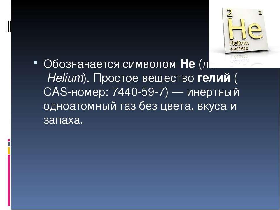 Обозначается символомHe(лат.Helium).Простое веществогелий(CAS-номер:74...