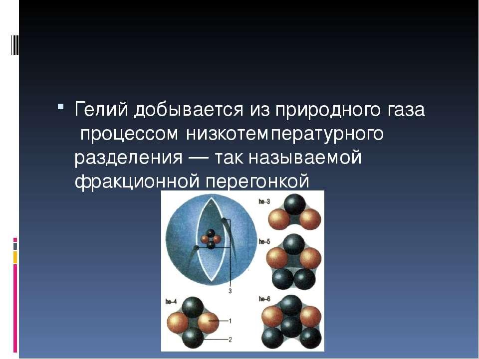 Гелий добывается изприродного газапроцессом низкотемпературного разделения...