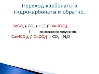 СаСО3 + СО2 + Н2О → Са(НСО3)2 t исчезновение помутнения Са(НСО3)2 → СаСО3↓ + ...