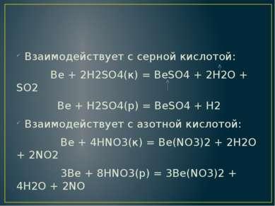 Взаимодействует с серной кислотой: Ве + 2Н2SO4(к) = BeSO4 + 2H2O + SO2 Ве + Н...