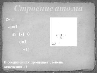 Z=+1 +1p=1 0n=1-1=0 e=1 +1)1 В соединениях проявляет степень окисления +1 и, ...