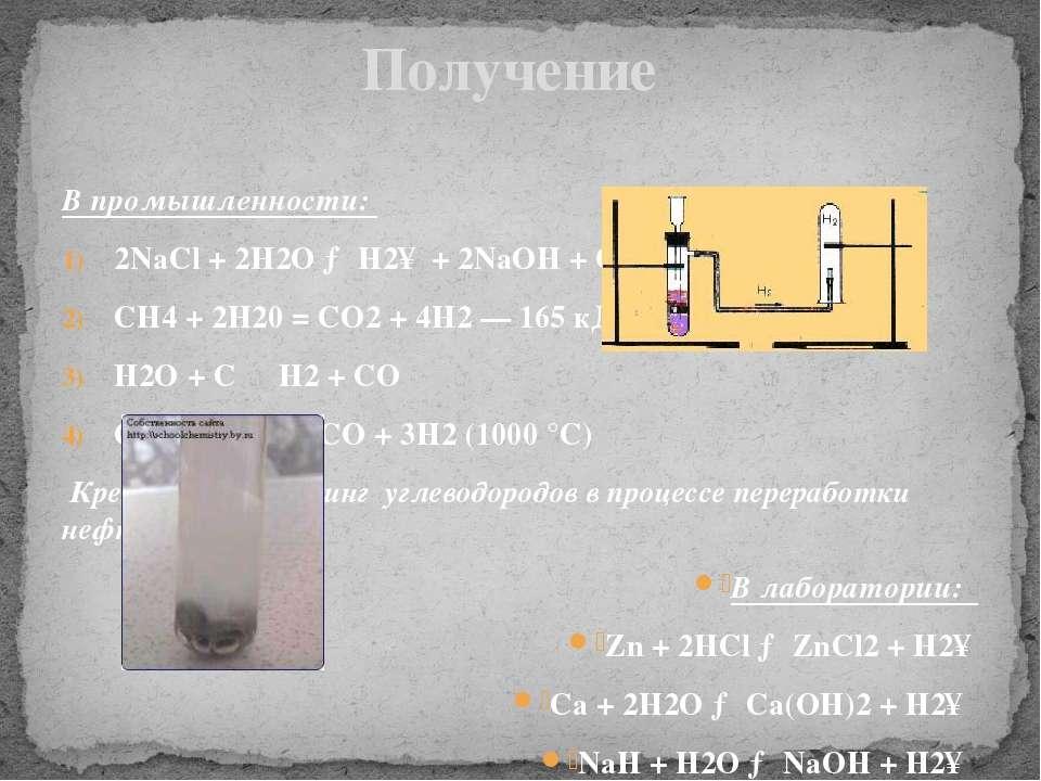 В промышленности: 2NaCl + 2H2O → H2↑ + 2NaOH + Cl2 СН4 + 2Н20 = CO2 + 4Н2 — 1...