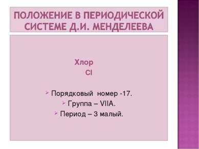 Хлор CI Порядковый номер -17. Группа – VIIA. Период – 3 малый.