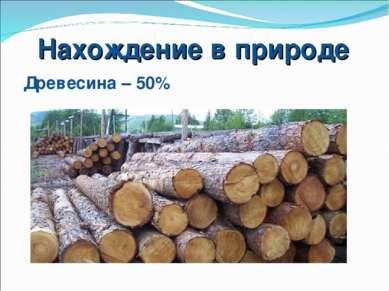 Нахождение в природе Древесина – 50%