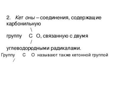 2. Кетоны – соединения, содержащие карбонильную \ группу С═О, связанную с дву...