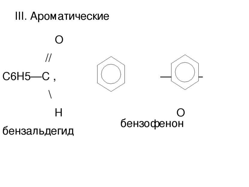 III. Ароматические О // С6Н5—С , — С — \ ║ Н О бензальдегид бензофенон