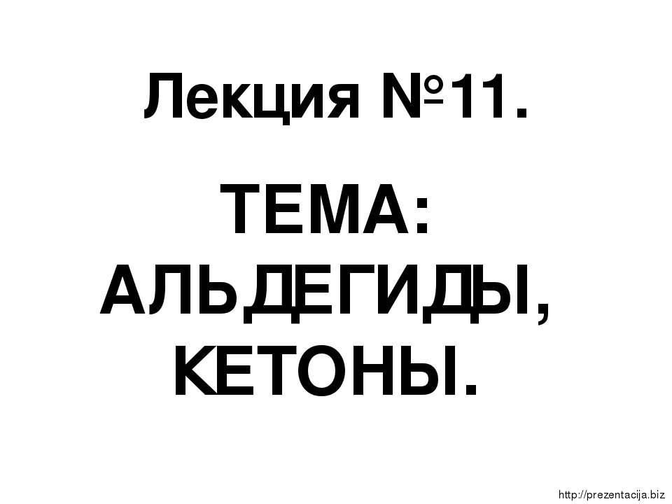 Лекция №11. ТЕМА: АЛЬДЕГИДЫ, КЕТОНЫ.  http://prezentacija.biz