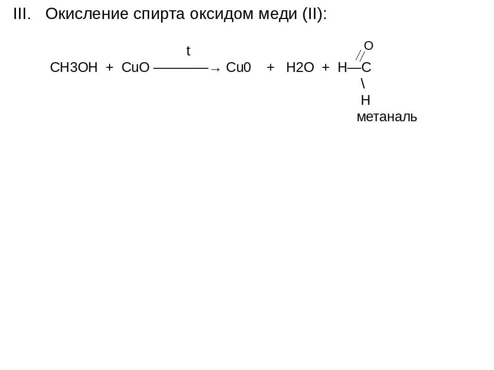 III. Окисление спирта оксидом меди (II): O t СН3ОН + CuO ————→ Cu0 + H2O + H—...