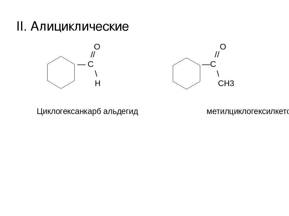 II. Алициклические О О // // — С —С \ \ Н СН3 Циклогексанкарб альдегид метилц...