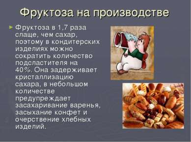 Фруктоза на производстве Фруктоза в 1,7 раза слаще, чем сахар, поэтому в конд...