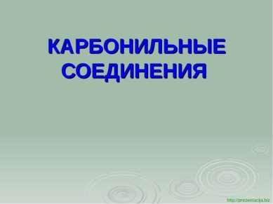 КАРБОНИЛЬНЫЕ СОЕДИНЕНИЯ http://prezentacija.biz