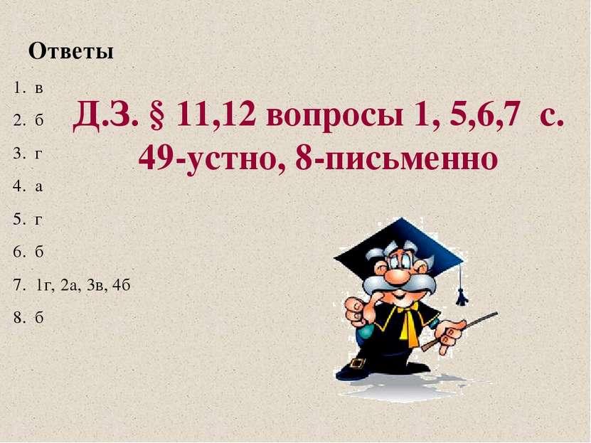 Ответы в б г а г б 1г, 2а, 3в, 4б б Д.З. § 11,12 вопросы 1, 5,6,7 с. 49-устно...