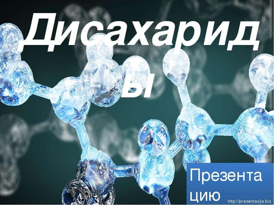 Дисахариды Презентацию подготовил ученик 10 «Б» класса Медаков Евгений http:/...