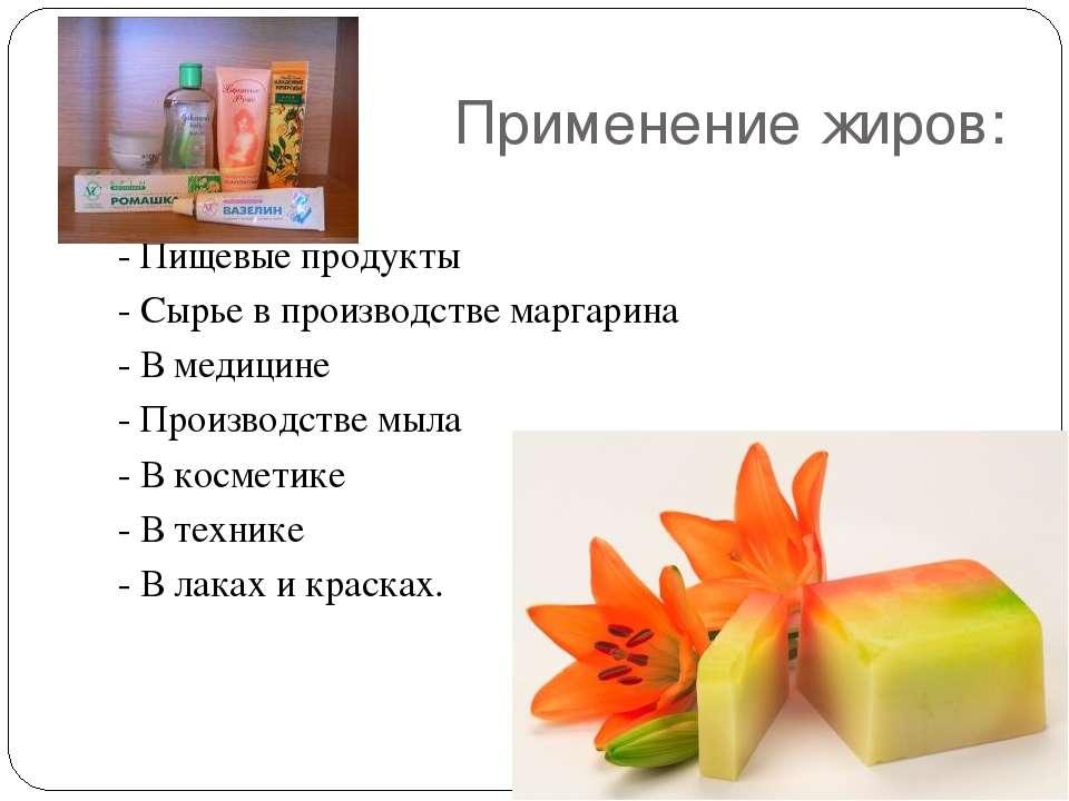 Применение жиров: - Пищевые продукты - Сырье в производстве маргарина - В мед...