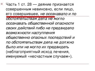Часть 1 ст. 28 — деяние признается совершенным невиновно, если лицо, его сове...