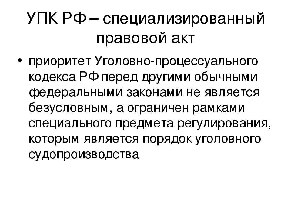 УПК РФ – специализированный правовой акт приоритет Уголовно-процессуального к...