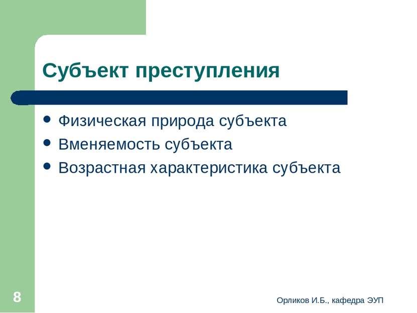 Орликов И.Б., кафедра ЭУП * Субъект преступления Физическая природа субъекта ...